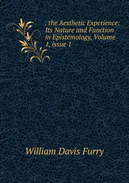 . the Aesthetic Experience: Its Nature and Function in Epistemology, Volume 1,.issue 1
