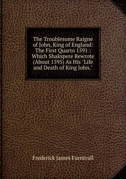 Frederick James Furnivall The Troublesome Raigne of John, King of England: The First Quarto 1591 : Which Shakspere Rewrote (About 1595) As His Life and Death of King John. john grisham the king of torts