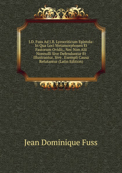 Jean Dominique Fuss J.D. Fuss Ad J.B. Lycocriticum Epistola: In Qua Loci Metamorphosen Et Fastorum Ovidii,, Nec Non Alii Nonnulli Sive Defenduntur Et Illustrantur, Sive . Exempli Causa Refutantur (Latin Edition) polczyk aemilius de unitatibus et loci et temporis in nova comeodia observatis latin edition