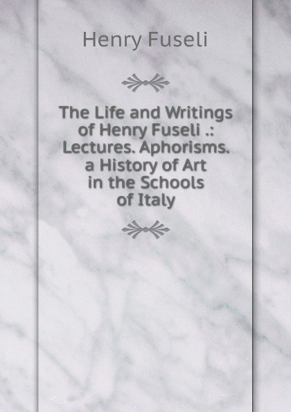 Henry Fuseli The Life and Writings of Henry Fuseli .: Lectures. Aphorisms. a History of Art in the Schools of Italy fuseli henry the life and writings of henry fuseli volume 3 of 3