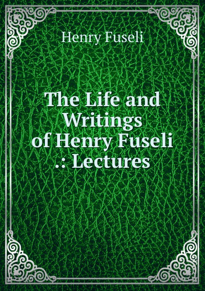 The Life and Writings of Henry Fuseli .: Lectures