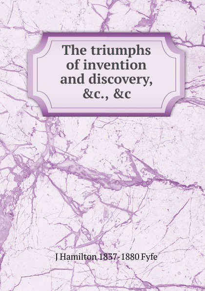 J Hamilton 1837-1880 Fyfe The triumphs of invention and discovery, .c., .c. fyfe james hamilton triumphs of invention and discovery in art and science