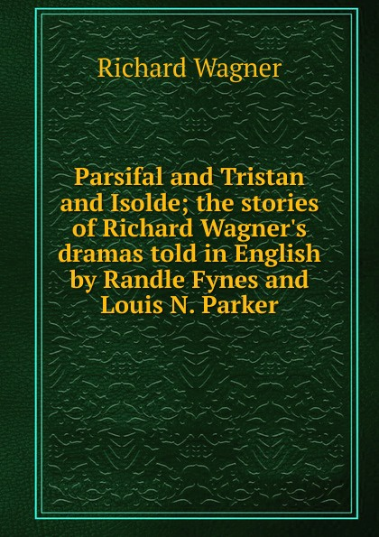 Richard Wagner Parsifal and Tristan and Isolde; the stories of Richard Wagner.s dramas told in English by Randle Fynes and Louis N. Parker кристиан тильманн the philadelphia orchestra richard wagner meistersinger lohengrin parsifal tristan und isolde christian thielemann
