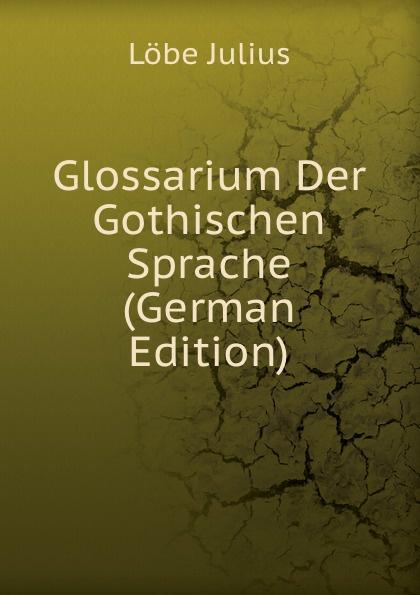 Löbe Julius Glossarium Der Gothischen Sprache (German Edition) löbe julius glossarium der gothischen sprache german edition