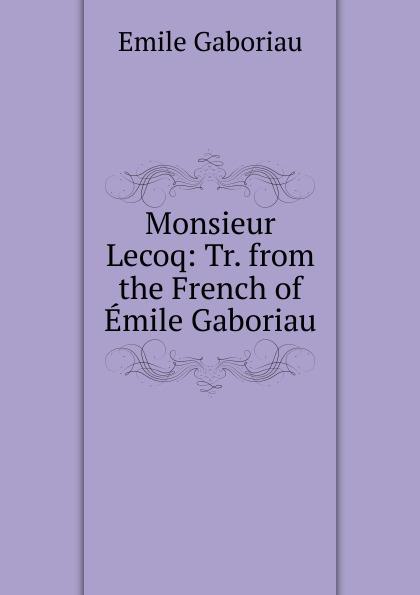 Gaboriau Emile Monsieur Lecoq: Tr. from the French of Emile Gaboriau цена и фото