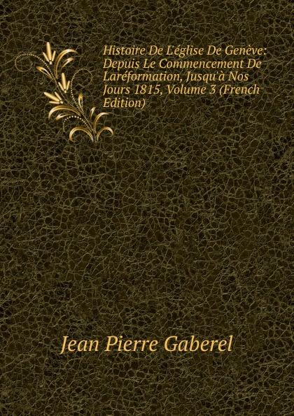 Фото - Jean Pierre Gaberel Histoire De L.eglise De Geneve: Depuis Le Commencement De Lareformation, Jusqu.a Nos Jours 1815, Volume 3 (French Edition) jean paul gaultier le male
