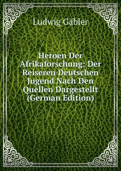 Ludwig Gäbler Heroen Der Afrikaforschung: Der Reiseren Deutschen Jugend Nach Den Quellen Dargestellt (German Edition)