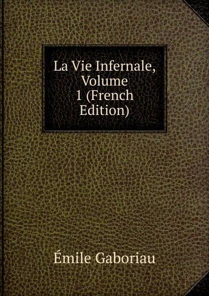 Gaboriau Emile La Vie Infernale, Volume 1 (French Edition) цена и фото