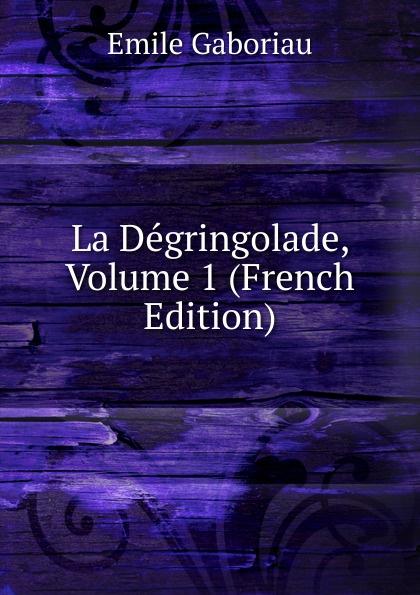 Gaboriau Emile La Degringolade, Volume 1 (French Edition) цена и фото