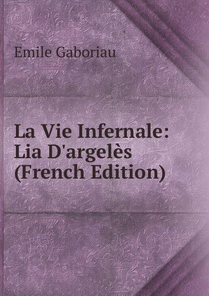 Gaboriau Emile La Vie Infernale: Lia D.argeles (French Edition) цена и фото