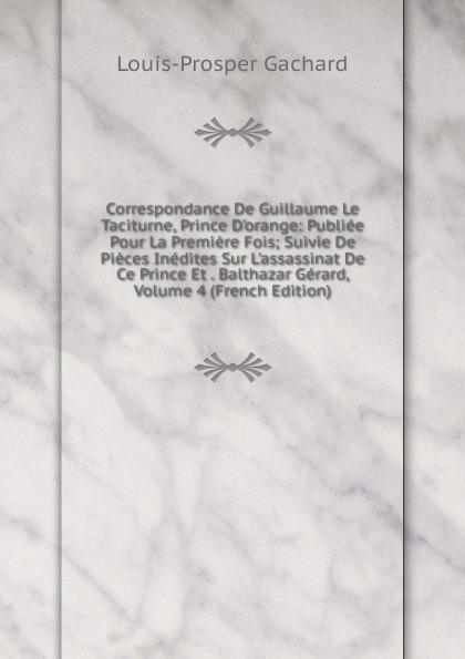 Louis-Prosper Gachard Correspondance De Guillaume Le Taciturne, Prince D.orange: Publiee Pour La Premiere Fois; Suivie De Pieces Inedites Sur L.assassinat De Ce Prince Et . Balthazar Gerard, Volume 4 (French Edition)