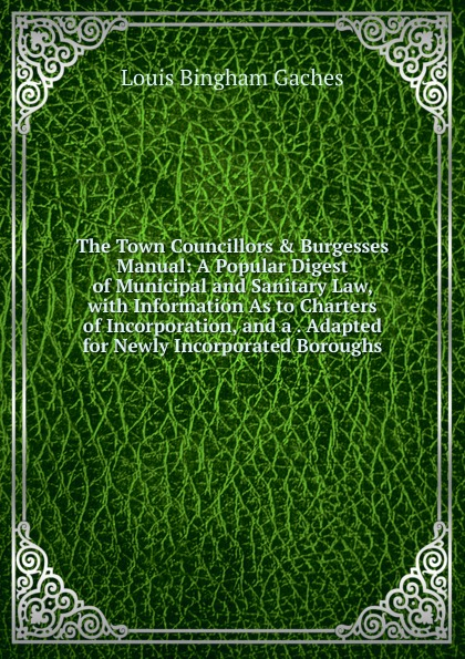 Louis Bingham Gaches The Town Councillors . Burgesses Manual: A Popular Digest of Municipal and Sanitary Law, with Information As to Charters Incorporation, a Adapted for Newly Incorporated Boroughs