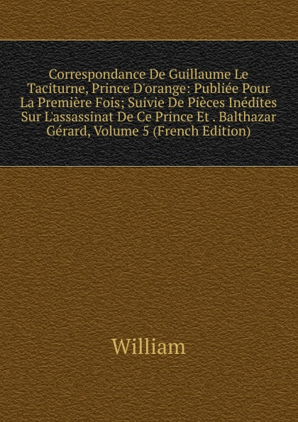 William Correspondance De Guillaume Le Taciturne, Prince D.orange: Publiee Pour La Premiere Fois; Suivie De Pieces Inedites Sur L.assassinat De Ce Prince Et . Balthazar Gerard, Volume 5 (French Edition)