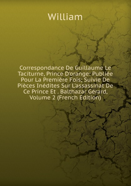 William Correspondance De Guillaume Le Taciturne, Prince D.orange: Publiee Pour La Premiere Fois; Suivie De Pieces Inedites Sur L.assassinat De Ce Prince Et . Balthazar Gerard, Volume 2 (French Edition)