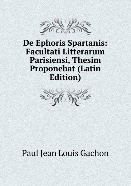 Фото - Paul Jean Louis Gachon De Ephoris Spartanis: Facultati Litterarum Parisiensi, Thesim Proponebat (Latin Edition) jean paul gaultier le male