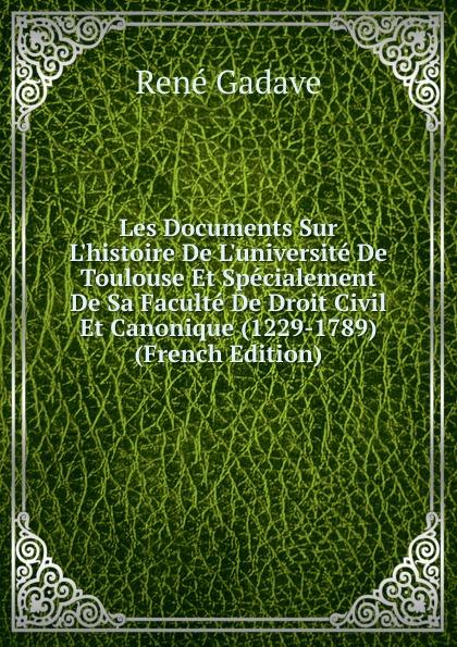 René Gadave Les Documents Sur L.histoire De L.universite De Toulouse Et Specialement De Sa Faculte De Droit Civil Et Canonique (1229-1789) (French Edition)