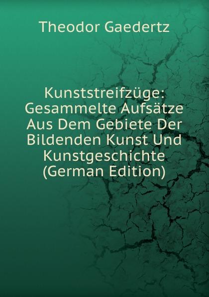 Theodor Gaedertz Kunststreifzuge: Gesammelte Aufsatze Aus Dem Gebiete Der Bildenden Kunst Und Kunstgeschichte (German Edition)