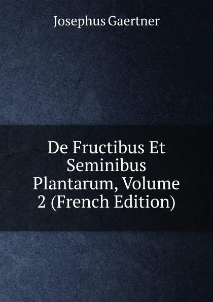 Josephus Gaertner De Fructibus Et Seminibus Plantarum, Volume 2 (French Edition) joseph gaertner de fructibus et seminibus plantarum accedunt seminum centuriae quinque priorie clxxxii 384 p 6 p index 1 p errata pl 1 79 latin edition