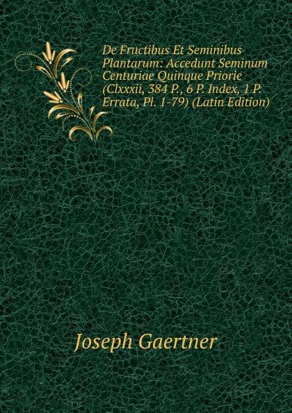 Joseph Gaertner De Fructibus Et Seminibus Plantarum: Accedunt Seminum Centuriae Quinque Priorie (Clxxxii, 384 P., 6 P. Index, 1 P. Errata, Pl. 1-79) (Latin Edition) joseph gaertner de fructibus et seminibus plantarum accedunt seminum centuriae quinque priorie clxxxii 384 p 6 p index 1 p errata pl 1 79 latin edition