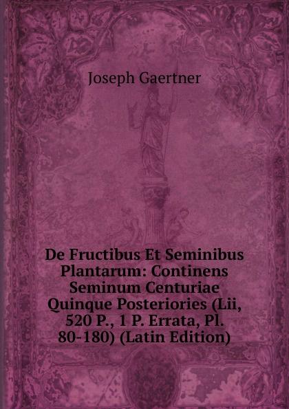 Joseph Gaertner De Fructibus Et Seminibus Plantarum: Continens Seminum Centuriae Quinque Posteriories (Lii, 520 P., 1 P. Errata, Pl. 80-180) (Latin Edition) joseph gaertner de fructibus et seminibus plantarum accedunt seminum centuriae quinque priorie clxxxii 384 p 6 p index 1 p errata pl 1 79 latin edition