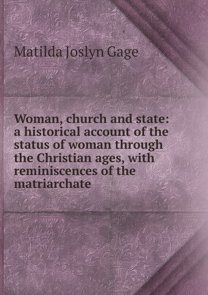 Matilda Joslyn Gage Woman, church and state: a historical account of the status of woman through the Christian ages, with reminiscences of the matriarchate