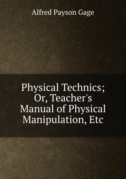 Physical Technics; Or, Teacher.s Manual of Physical Manipulation, Etc