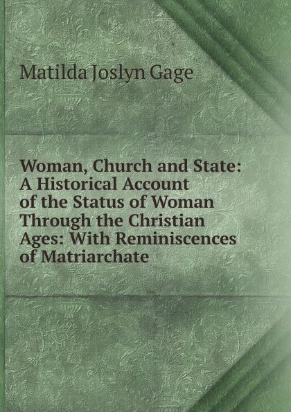 Matilda Joslyn Gage Woman, Church and State: A Historical Account of the Status of Woman Through the Christian Ages: With Reminiscences of Matriarchate