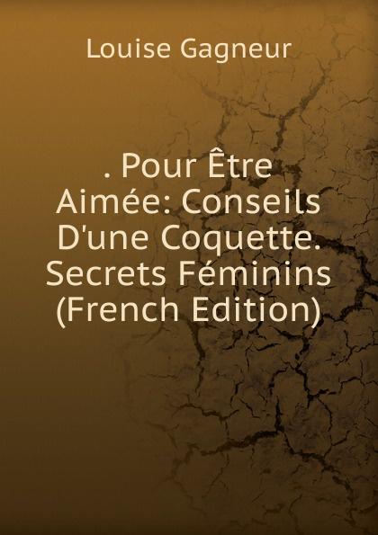 . Pour Etre Aimee: Conseils D.une Coquette. Secrets Feminins (French Edition)