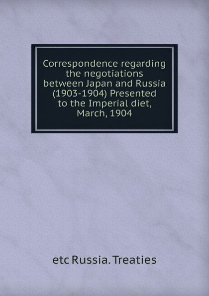 etc Russia. Treaties Correspondence regarding the negotiations between Japan and Russia (1903-1904) Presented to the Imperial diet, March, 1904