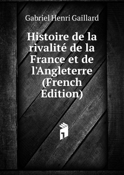 Gabriel Henri Gaillard Histoire de la rivalite de la France et de l.Angleterre (French Edition)