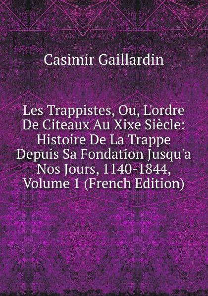 Casimir Gaillardin Les Trappistes, Ou, L.ordre De Citeaux Au Xixe Siecle: Histoire De La Trappe Depuis Sa Fondation Jusqu.a Nos Jours, 1140-1844, Volume 1 (French Edition)