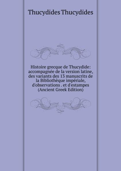 Thucydides Histoire grecque de Thucydide: accompagnee de la version latine, des variants des 13 manuscrits de la Bibliotheque imperiale, d.observations . et d.estampes (Ancient Greek Edition)