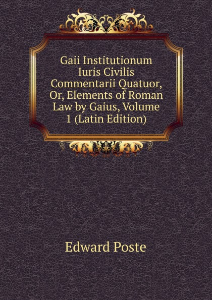 Edward Poste Gaii Institutionum Iuris Civilis Commentarii Quatuor, Or, Elements of Roman Law by Gaius, Volume 1 (Latin Edition) théodor mommsen corpus iuris civilis volume 2 latin edition