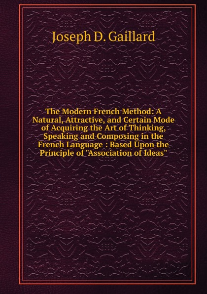 Joseph D. Gaillard The Modern French Method: A Natural, Attractive, and Certain Mode of Acquiring the Art of Thinking, Speaking and Composing in the French Language : Based Upon the Principle of Association of Ideas louis fasquelle a new method of learning the french language embracing both the analytic and synthetic modes of instruction being a plain and practical way of acquiring the art of reading speaking and composing french