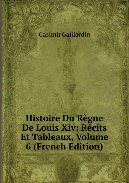 Casimir Gaillardin Histoire Du Regne De Louis Xiv: Recits Et Tableaux, Volume 6 (French Edition)