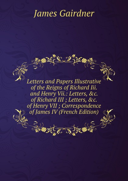 Gairdner James Letters and Papers Illustrative of the Reigns of Richard Iii. and Henry Vii.: Letters, .c. of Richard III ; Letters, .c. of Henry VII ; Correspondence of James IV (French Edition) the complete letters of henry james 1876 1878 volume 1