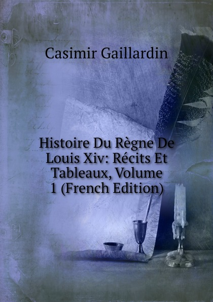 Casimir Gaillardin Histoire Du Regne De Louis Xiv: Recits Et Tableaux, Volume 1 (French Edition)