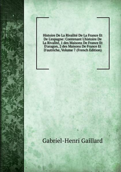 Gabriel-Henri Gaillard Histoire De La Rivalite De La France Et De L.espagne: Contenant L.histoire De La Rivalite, 1 des Maisons De France Et D.aragon, 2 des Maisons De France Et D.autriche, Volume 7 (French Edition)