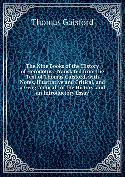 Thomas Gaisford The Nine Books of the History of Herodotus: Translated from the Text of Thomas Gaisford, with Notes, Illustrative and Critical, and a Geographical . of the History, and an Introductory Essay thomas bates history of improved short horn or durham cattle and of the kirklevington herd from the notes of the late thomas bates