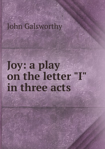 John Galsworthy Joy: a play on the letter