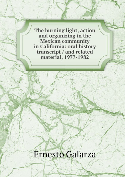 Ernesto Galarza The burning light, action and organizing in the Mexican community in California: oral history transcript / and related material, 1977-1982 ernest a wente wine making in the livermore valley oral history transcript and related material 1969 1971