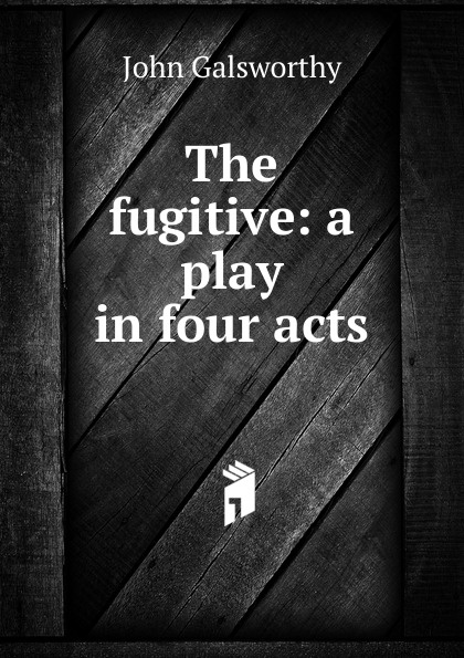 John Galsworthy The fugitive: a play in four acts galsworthy john the fugitive
