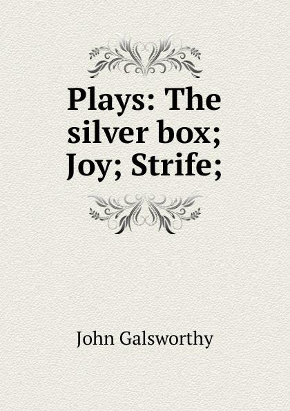 John Galsworthy Plays: The silver box; Joy; Strife; galsworthy john the silver box