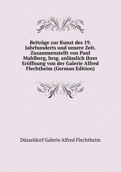 Düsseldorf Galerie Alfred Flechtheim Beitrage zur Kunst des 19. Jahrhunderts und unsere Zeit. Zusammenstellt von Paul Mahlberg, hrsg. anlasslich ihrer Eroffnung von der Galerie Alfred Flechtheim (German Edition) galerie junge kunst