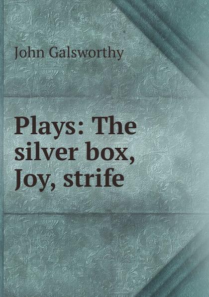 John Galsworthy Plays: The silver box, Joy, strife galsworthy john the silver box