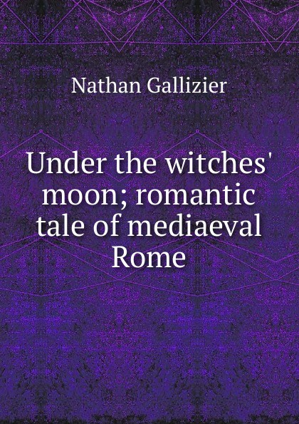 Nathan Gallizier Under the witches. moon; romantic tale of mediaeval Rome gallizier nathan the hill of venus