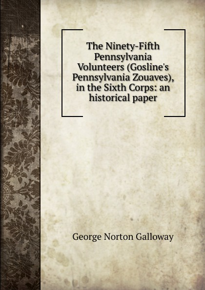 George Norton Galloway The Ninety-Fifth Pennsylvania Volunteers (Gosline.s Pennsylvania Zouaves), in the Sixth Corps: an historical paper the sixth corps