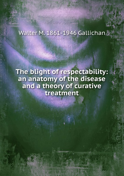 Walter M. 1861-1946 Gallichan The blight of respectability: an anatomy of the disease and a theory of curative treatment цена в Москве и Питере