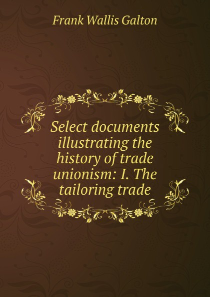 Frank Wallis Galton Select documents illustrating the history of trade unionism: I. The tailoring trade недорго, оригинальная цена