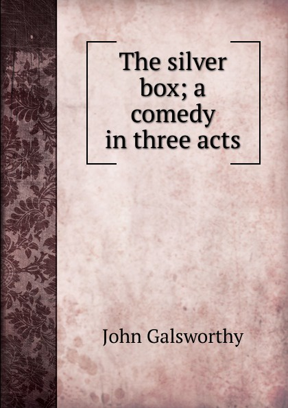 John Galsworthy The silver box; a comedy in three acts john galsworthy a modern comedy i
